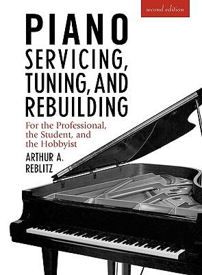 Piano Servicing, Tuning, and Rebuilding By Reblitz, Arthur A.